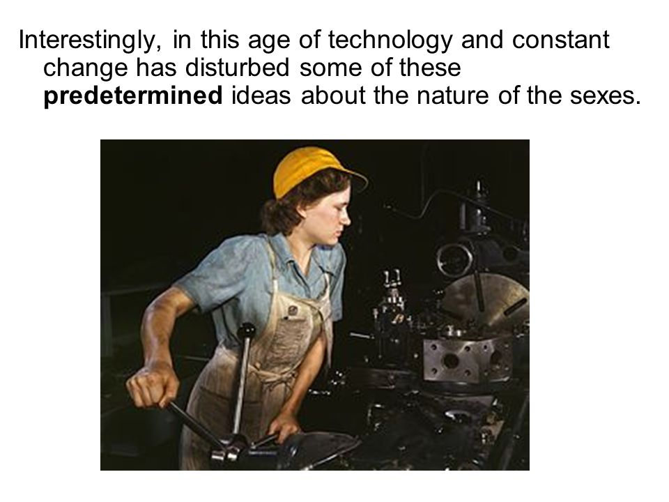 Interestingly, in this age of technology and constant change has disturbed some of these predetermined ideas about the nature of the sexes.