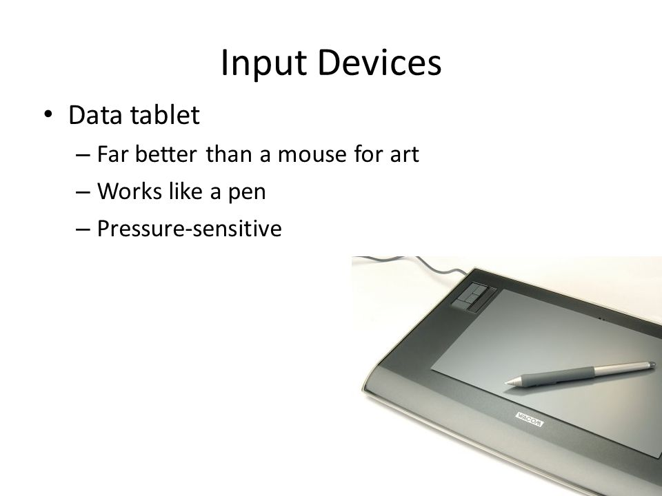 Input Devices Data tablet – Far better than a mouse for art – Works like a pen – Pressure-sensitive