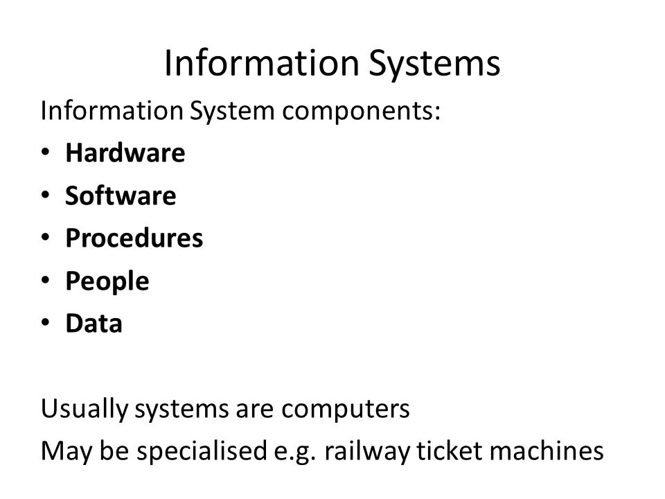 Information Systems Information System components: Hardware Software Procedures People Data Usually systems are computers May be specialised e.g.