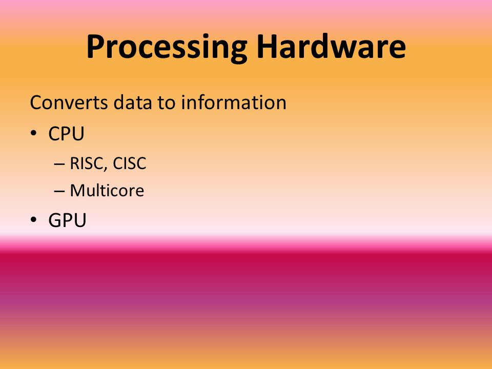 Processing Hardware Converts data to information CPU – RISC, CISC – Multicore GPU