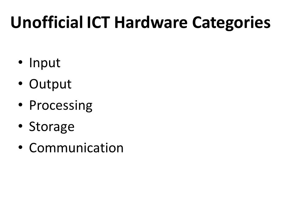 Unofficial ICT Hardware Categories Input Output Processing Storage Communication