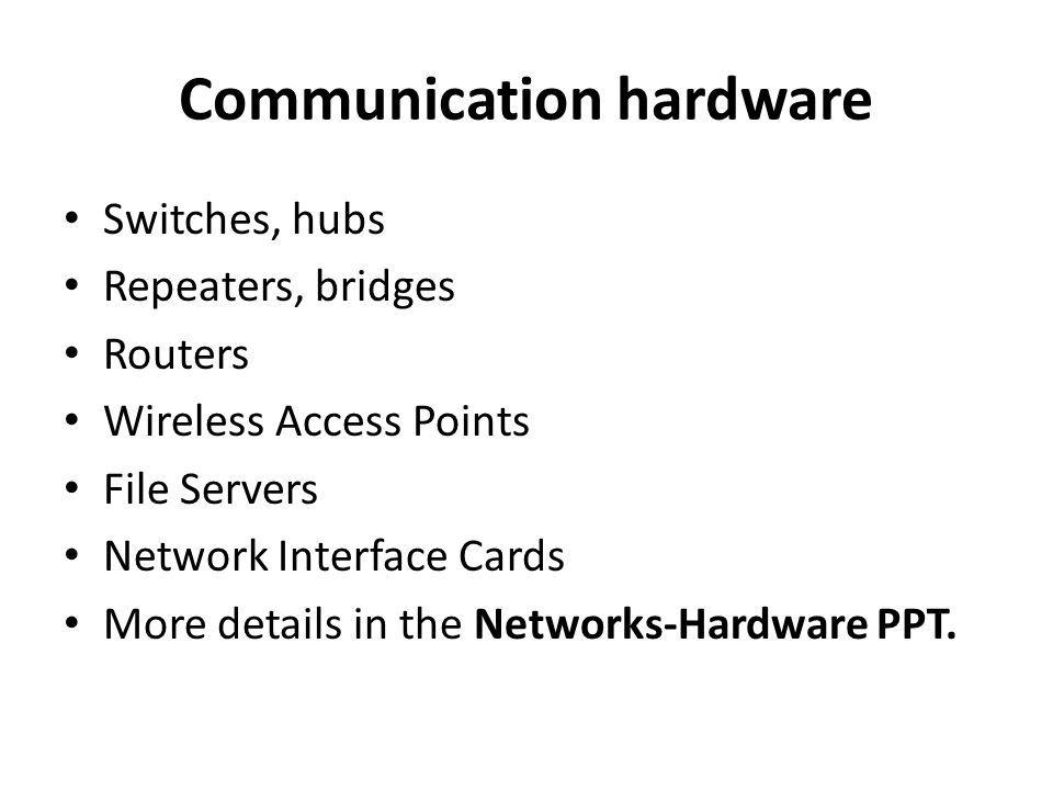 Switches, hubs Repeaters, bridges Routers Wireless Access Points File Servers Network Interface Cards More details in the Networks-Hardware PPT.