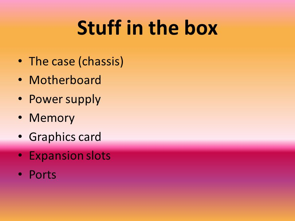 Stuff in the box The case (chassis) Motherboard Power supply Memory Graphics card Expansion slots Ports