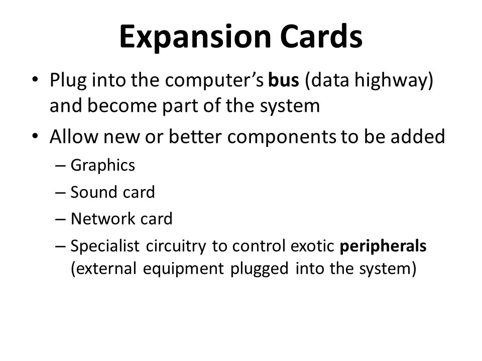 Expansion Cards Plug into the computer's bus (data highway) and become part of the system Allow new or better components to be added – Graphics – Sound card – Network card – Specialist circuitry to control exotic peripherals (external equipment plugged into the system)