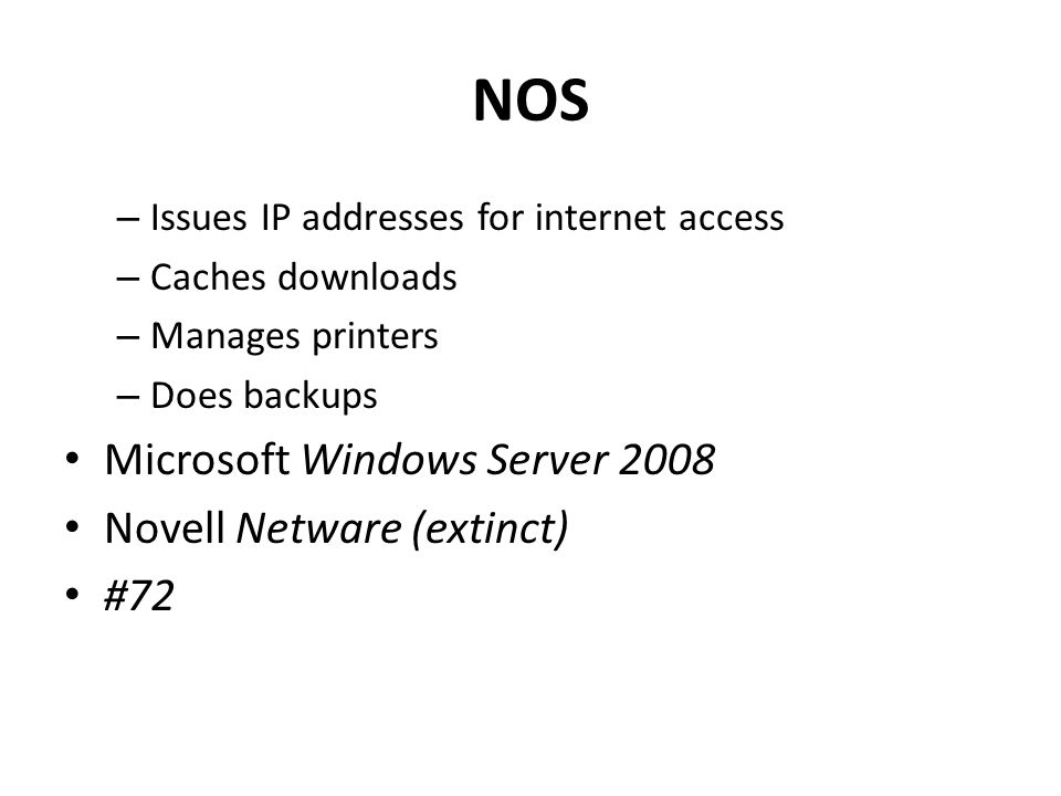 NOS – Issues IP addresses for internet access – Caches downloads – Manages printers – Does backups Microsoft Windows Server 2008 Novell Netware (extinct) #72