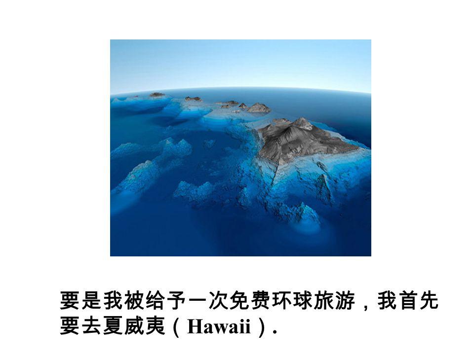 要是我被给予一次免费环球旅游,我首先 要去夏威夷( Hawaii ).