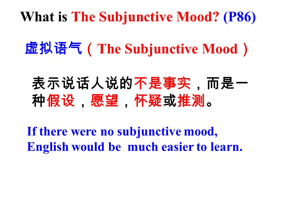 虚拟语气( The Subjunctive Mood ) 表示说话人说的不是事实,而是一 种假设,愿望,怀疑或推测。 If there were no subjunctive mood, English would be much easier to learn.
