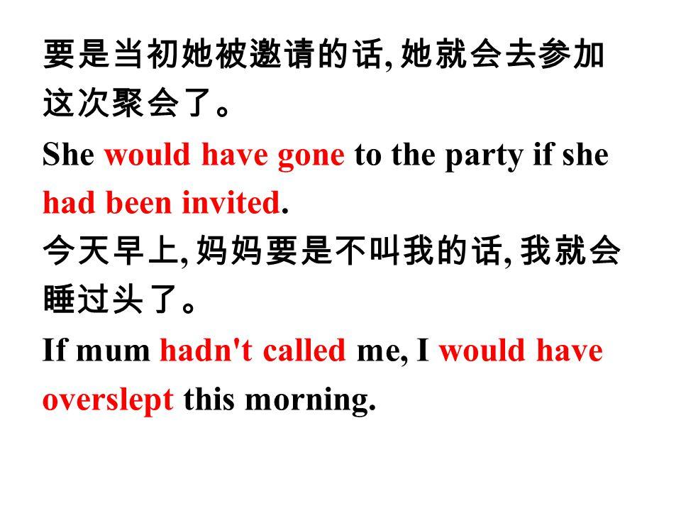 要是当初她被邀请的话, 她就会去参加 这次聚会了。 She would have gone to the party if she had been invited.