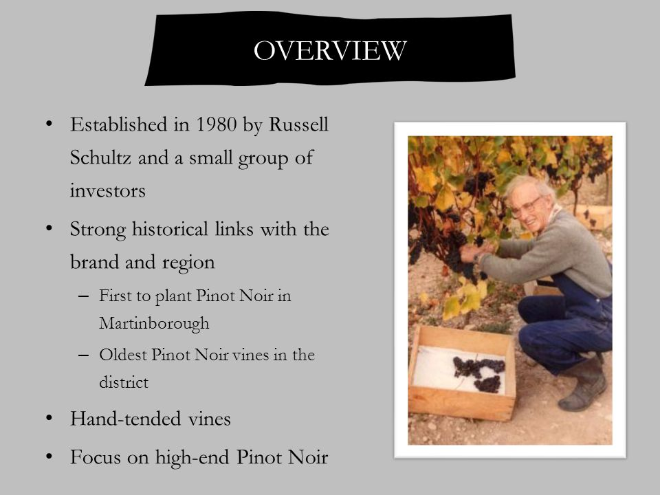 OVERVIEW Established in 1980 by Russell Schultz and a small group of investors Strong historical links with the brand and region – First to plant Pinot Noir in Martinborough – Oldest Pinot Noir vines in the district Hand-tended vines Focus on high-end Pinot Noir
