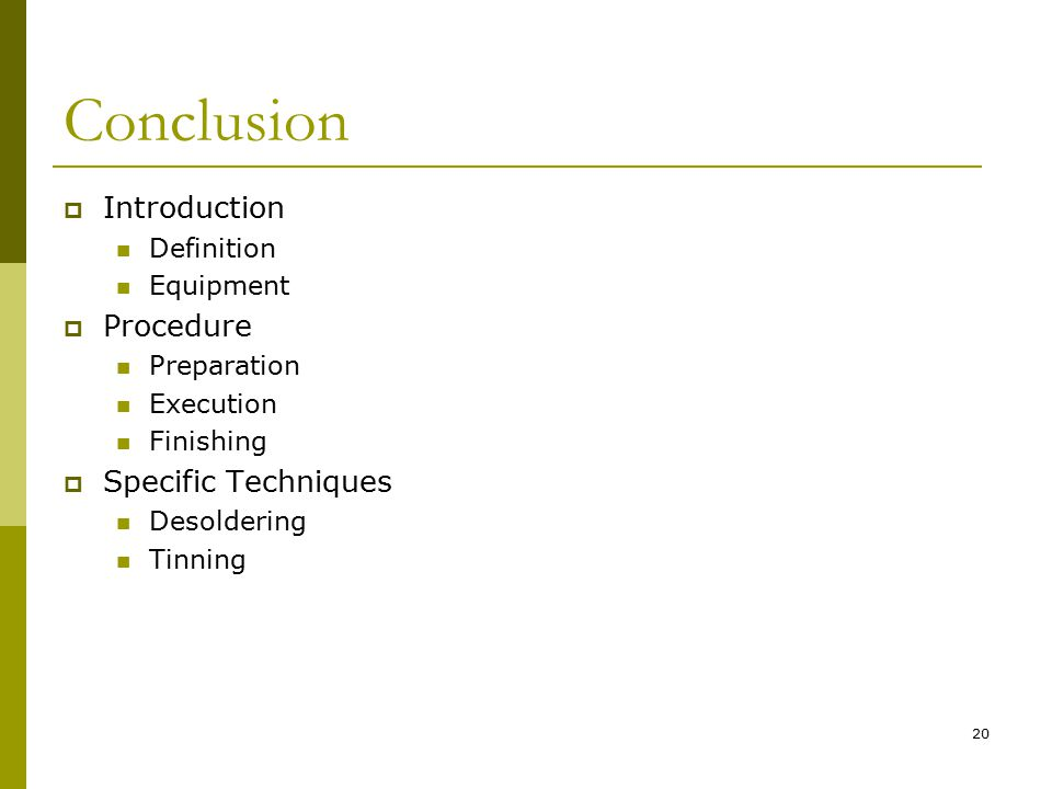 20 Conclusion  Introduction Definition Equipment  Procedure Preparation Execution Finishing  Specific Techniques Desoldering Tinning