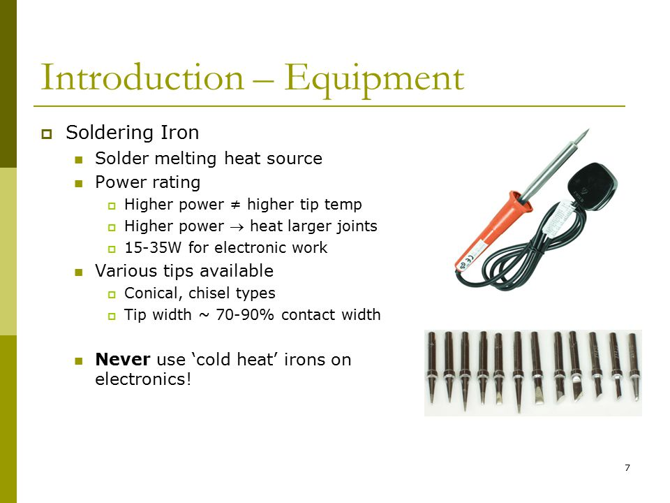 7 Introduction – Equipment  Soldering Iron Solder melting heat source Power rating  Higher power ≠ higher tip temp  Higher power  heat larger joints  15-35W for electronic work Various tips available  Conical, chisel types  Tip width ~ 70-90% contact width Never use 'cold heat' irons on electronics!