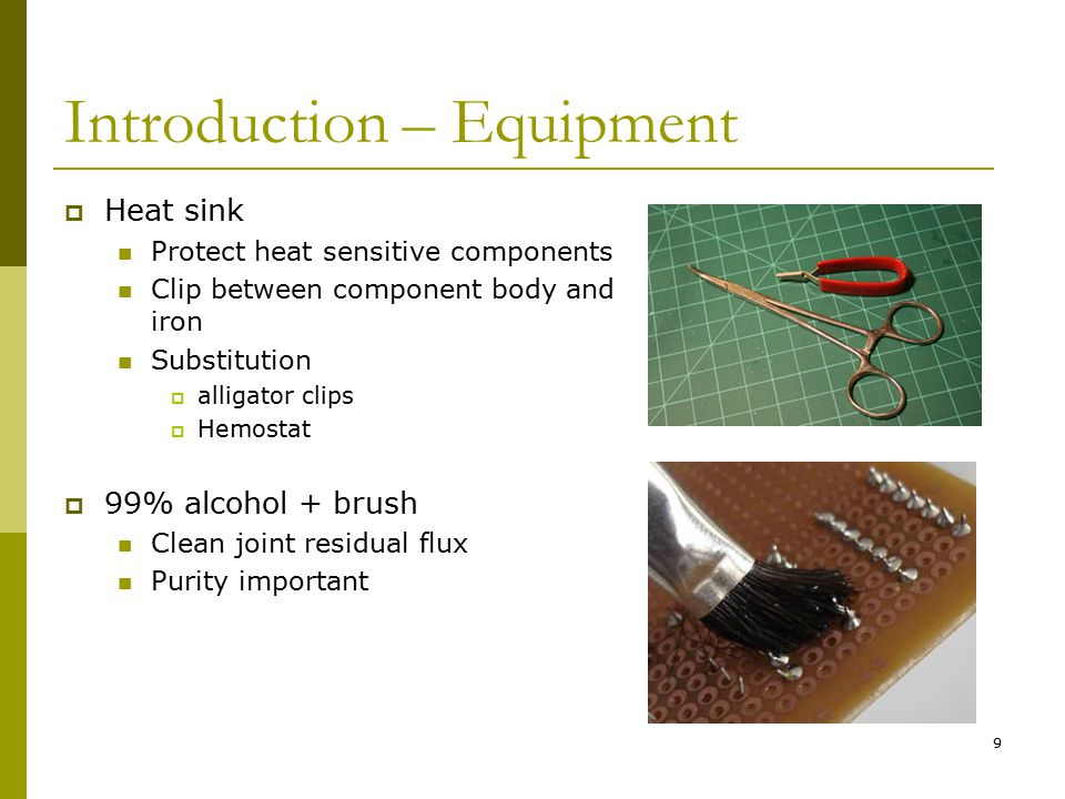 9 Introduction – Equipment  Heat sink Protect heat sensitive components Clip between component body and iron Substitution  alligator clips  Hemostat  99% alcohol + brush Clean joint residual flux Purity important
