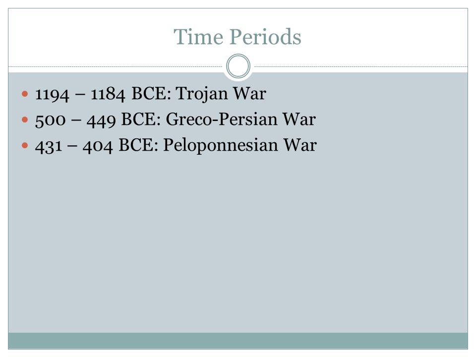 Time Periods 1194 – 1184 BCE: Trojan War 500 – 449 BCE: Greco-Persian War 431 – 404 BCE: Peloponnesian War