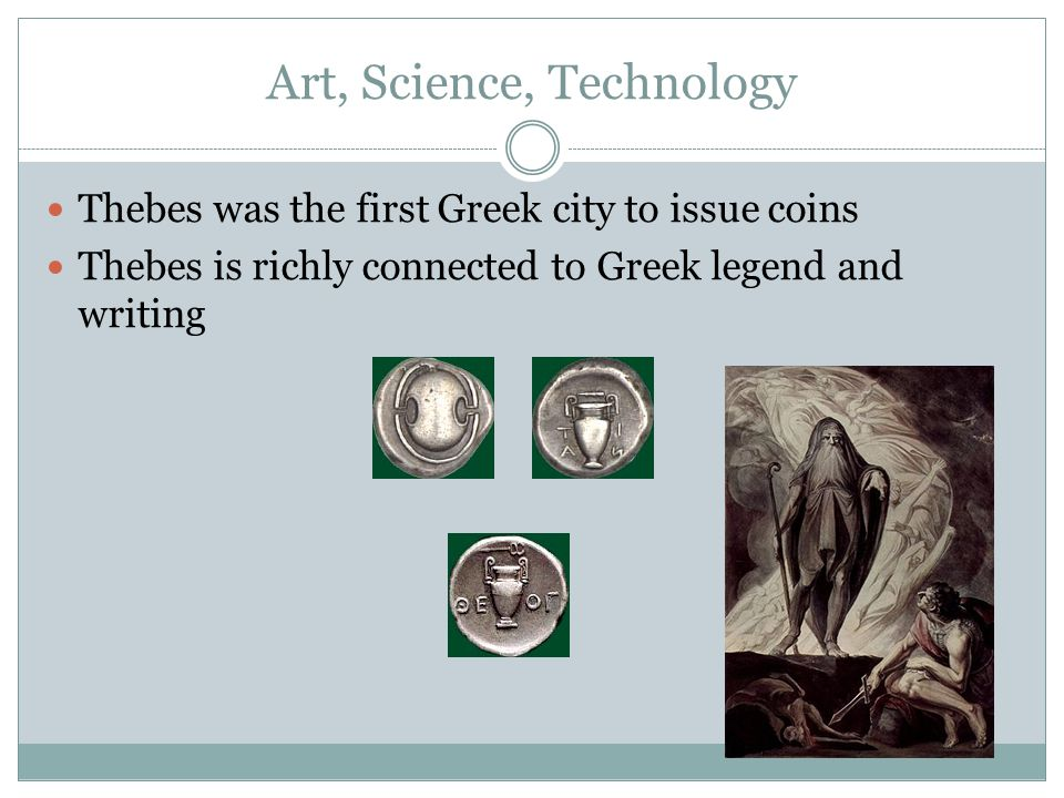 Art, Science, Technology Thebes was the first Greek city to issue coins Thebes is richly connected to Greek legend and writing