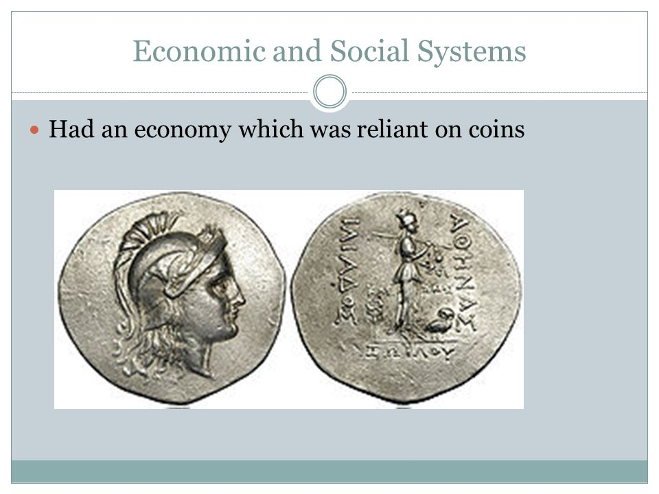 Economic and Social Systems Had an economy which was reliant on coins