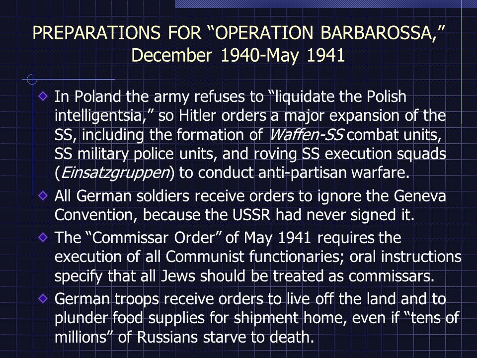 PREPARATIONS FOR OPERATION BARBAROSSA, December 1940-May 1941 In Poland the army refuses to liquidate the Polish intelligentsia, so Hitler orders a major expansion of the SS, including the formation of Waffen-SS combat units, SS military police units, and roving SS execution squads (Einsatzgruppen) to conduct anti-partisan warfare.