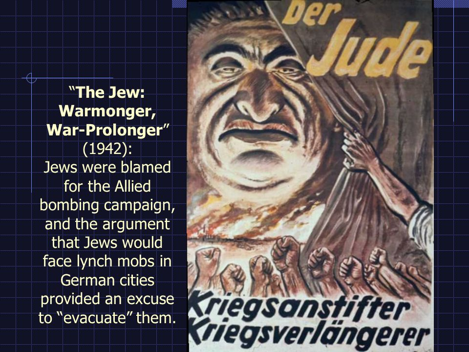 The Jew: Warmonger, War-Prolonger (1942): Jews were blamed for the Allied bombing campaign, and the argument that Jews would face lynch mobs in German cities provided an excuse to evacuate them.