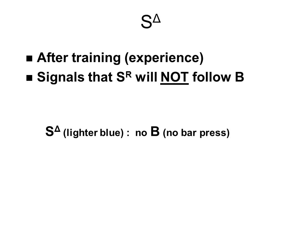 SΔSΔ n After training (experience) n Signals that S R will NOT follow B S Δ (lighter blue) : no B (no bar press)