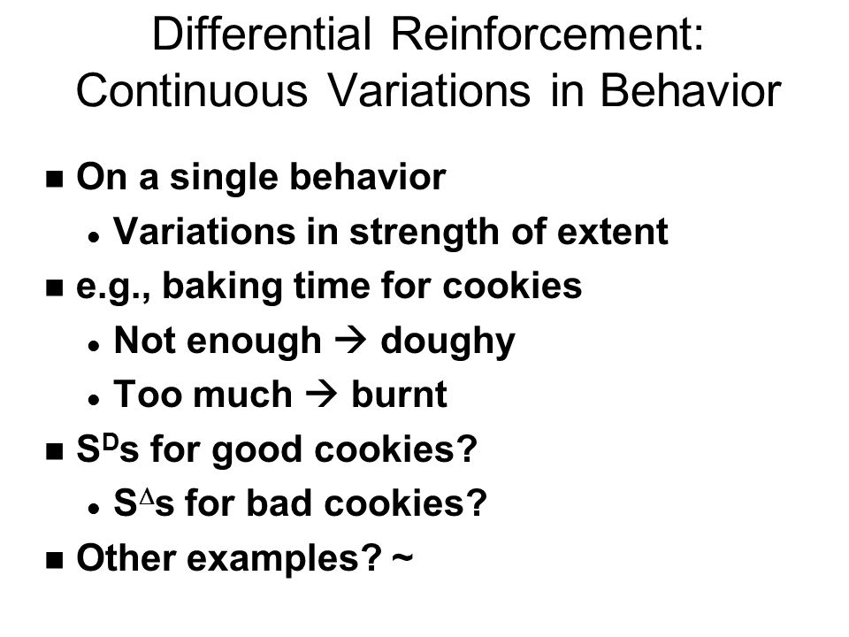 Differential Reinforcement: Continuous Variations in Behavior n On a single behavior l Variations in strength of extent n e.g., baking time for cookies l Not enough  doughy l Too much  burnt n S D s for good cookies.