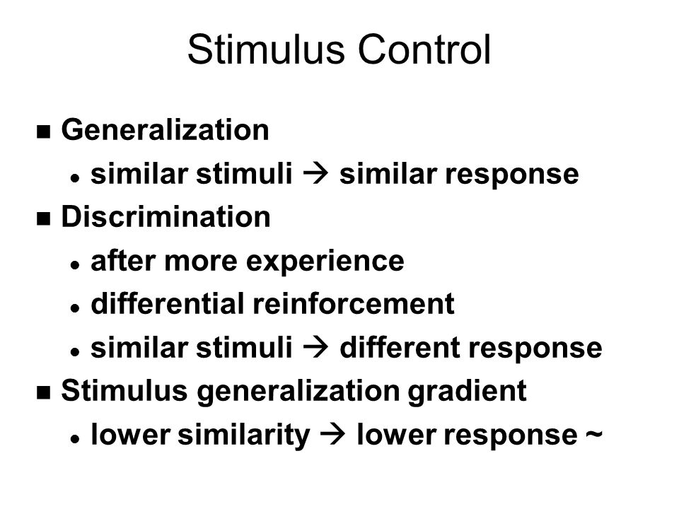 Stimulus Control n Generalization l similar stimuli  similar response n Discrimination l after more experience l differential reinforcement l similar stimuli  different response n Stimulus generalization gradient l lower similarity  lower response ~