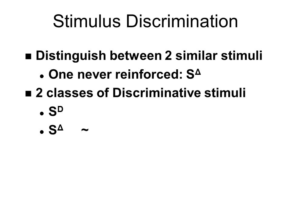 Stimulus Discrimination n Distinguish between 2 similar stimuli l One never reinforced: S Δ n 2 classes of Discriminative stimuli lSDlSD l S Δ ~