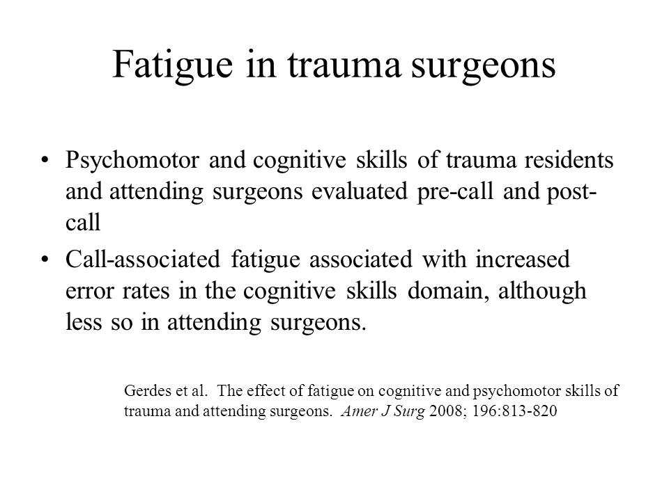 Fatigue in trauma surgeons Psychomotor and cognitive skills of trauma residents and attending surgeons evaluated pre-call and post- call Call-associated fatigue associated with increased error rates in the cognitive skills domain, although less so in attending surgeons.