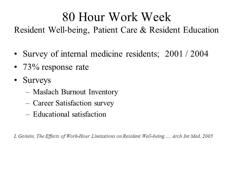 80 Hour Work Week Resident Well-being, Patient Care & Resident Education Survey of internal medicine residents; 2001 / 2004 73% response rate Surveys –Maslach Burnout Inventory –Career Satisfaction survey –Educational satisfaction L Goitein, The Effects of Work-Hour Limitations on Resident Well-being…, Arch Int Med, 2005