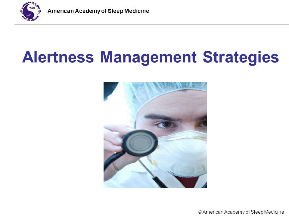 © American Academy of Sleep Medicine American Academy of Sleep Medicine Alertness Management Strategies