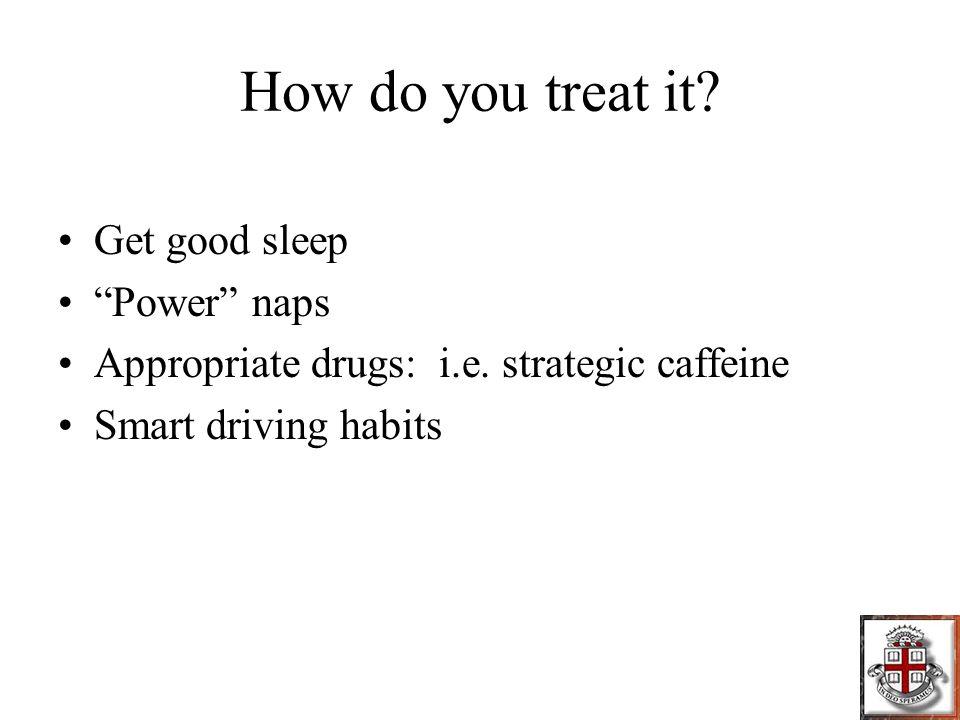How do you treat it. Get good sleep Power naps Appropriate drugs: i.e.