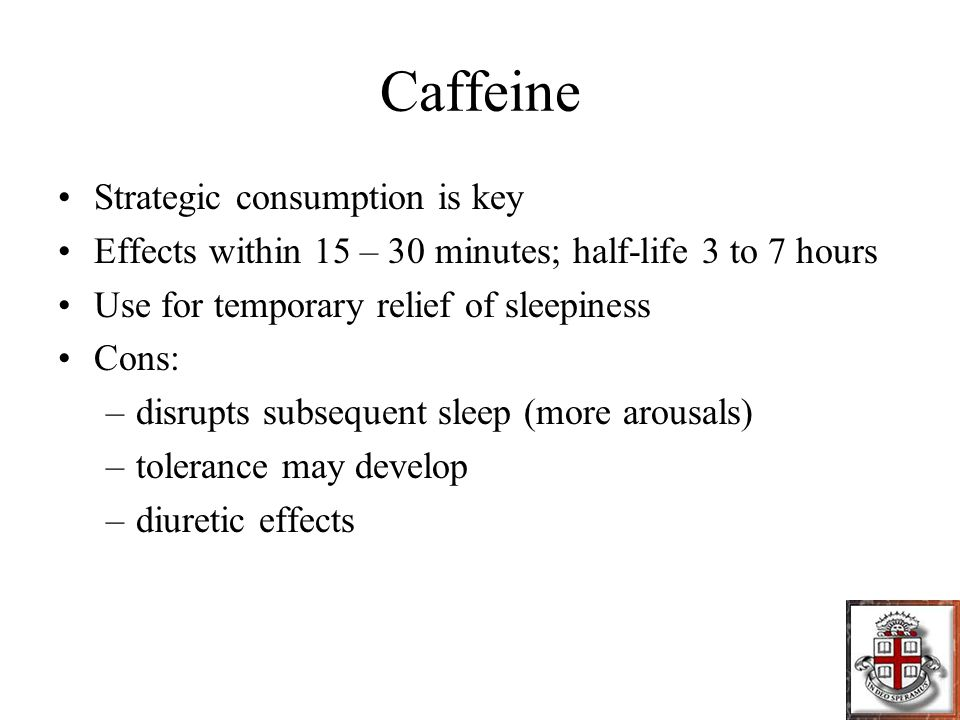 Caffeine Strategic consumption is key Effects within 15 – 30 minutes; half-life 3 to 7 hours Use for temporary relief of sleepiness Cons: –disrupts subsequent sleep (more arousals) –tolerance may develop –diuretic effects