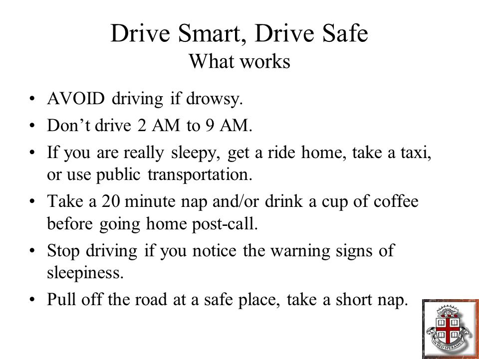 Drive Smart, Drive Safe What works AVOID driving if drowsy.