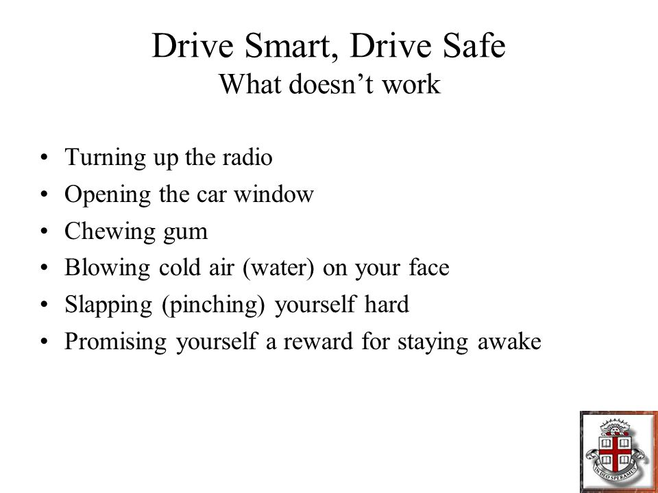 Drive Smart, Drive Safe What doesn't work Turning up the radio Opening the car window Chewing gum Blowing cold air (water) on your face Slapping (pinching) yourself hard Promising yourself a reward for staying awake