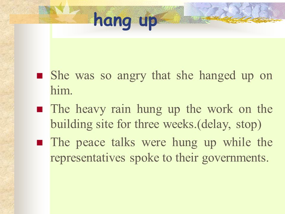 hang up She was so angry that she hanged up on him.