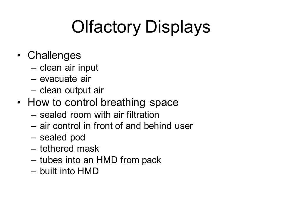 Olfactory Displays Challenges –clean air input –evacuate air –clean output air How to control breathing space –sealed room with air filtration –air control in front of and behind user –sealed pod –tethered mask –tubes into an HMD from pack –built into HMD