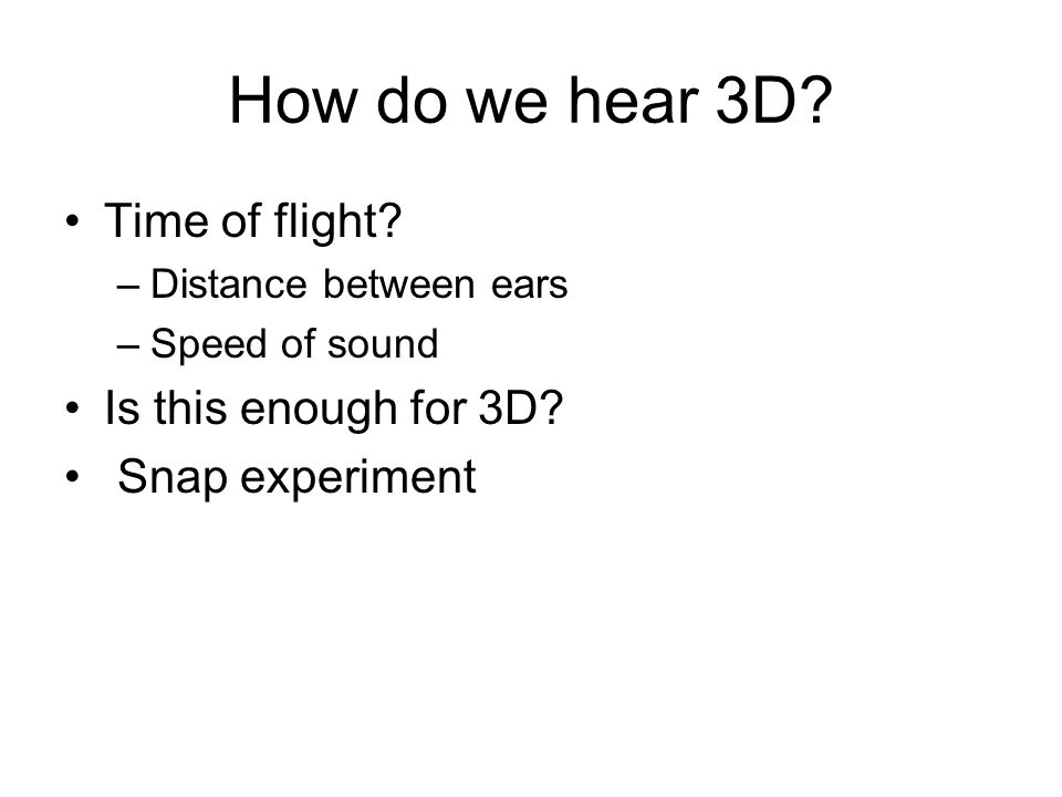 How do we hear 3D. Time of flight. –Distance between ears –Speed of sound Is this enough for 3D.