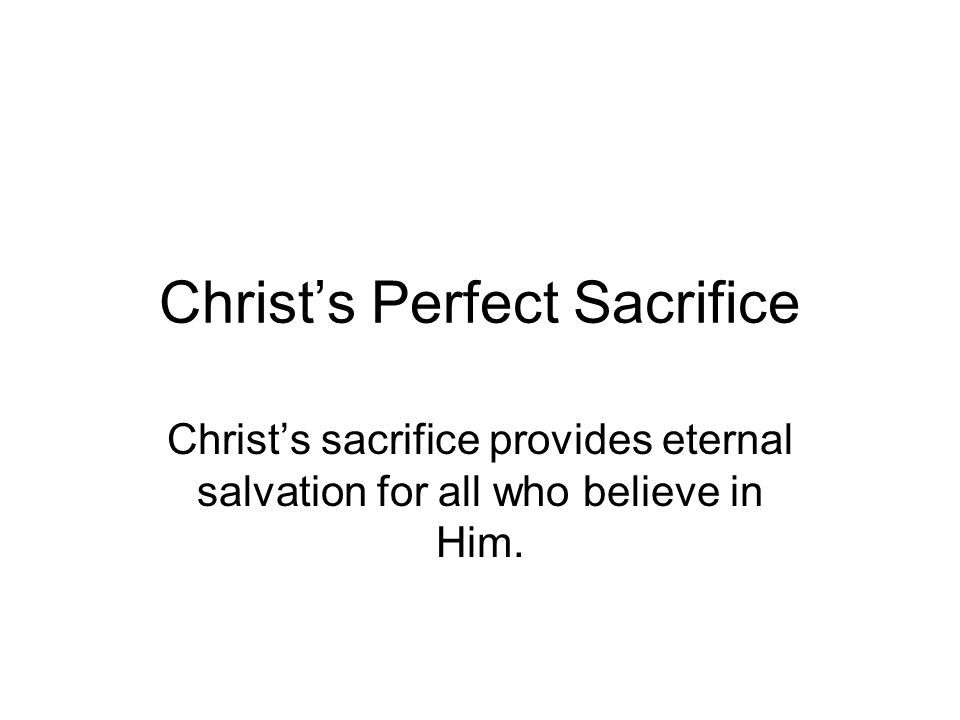 Christ's Perfect Sacrifice Christ's sacrifice provides eternal salvation for all who believe in Him.