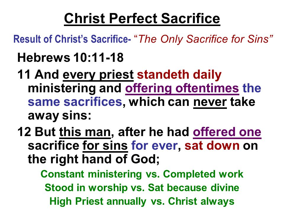 "Christ Perfect Sacrifice Result of Christ's Sacrifice- ""The Only Sacrifice for Sins"" Hebrews 10:11-18 11 And every priest standeth daily ministering a"
