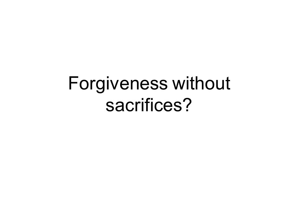 Forgiveness without sacrifices?