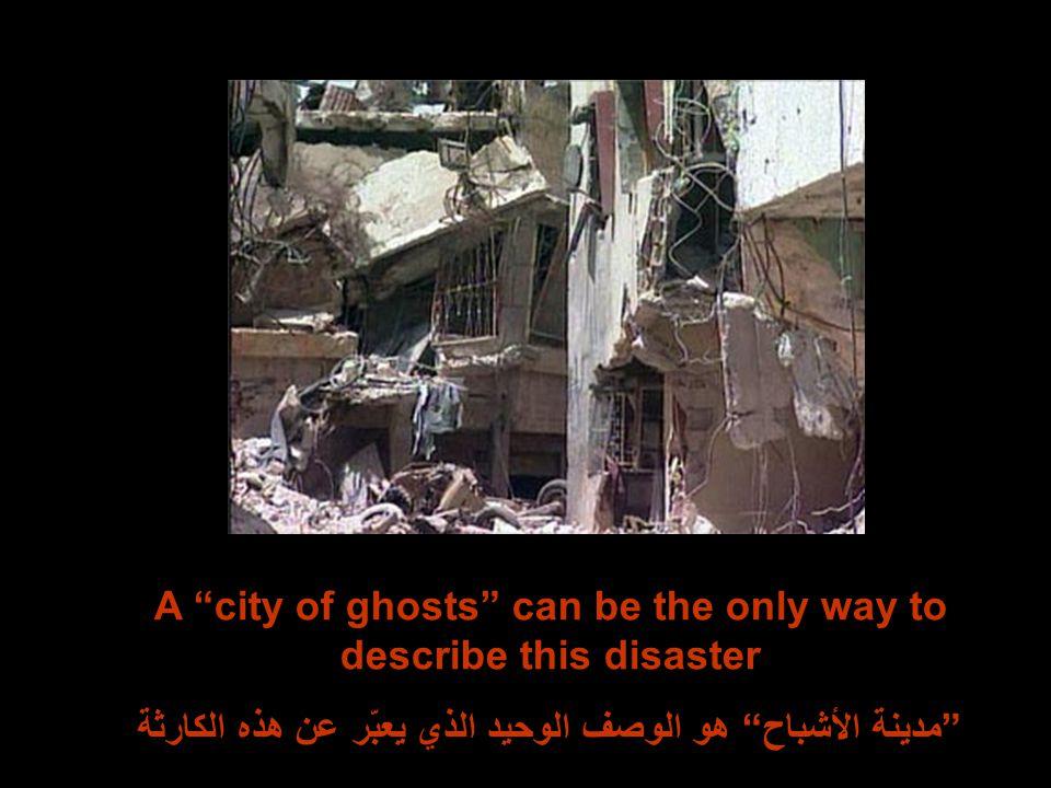 A city of ghosts can be the only way to describe this disaster مدينة الأشباح هو الوصف الوحيد الذي يعبّر عن هذه الكارثة