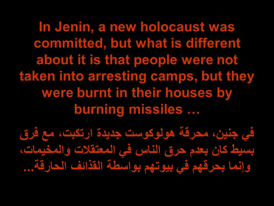 In Jenin, a new holocaust was committed, but what is different about it is that people were not taken into arresting camps, but they were burnt in their houses by burning missiles … في جنين، محرقة هولوكوست جديدة ارتكبت، مع فرق بسيط كان بعدم حرق الناس في المعتقلات والمخيمات، وإنما بحرقهم في بيوتهم بواسطة القذائف الحارقة...
