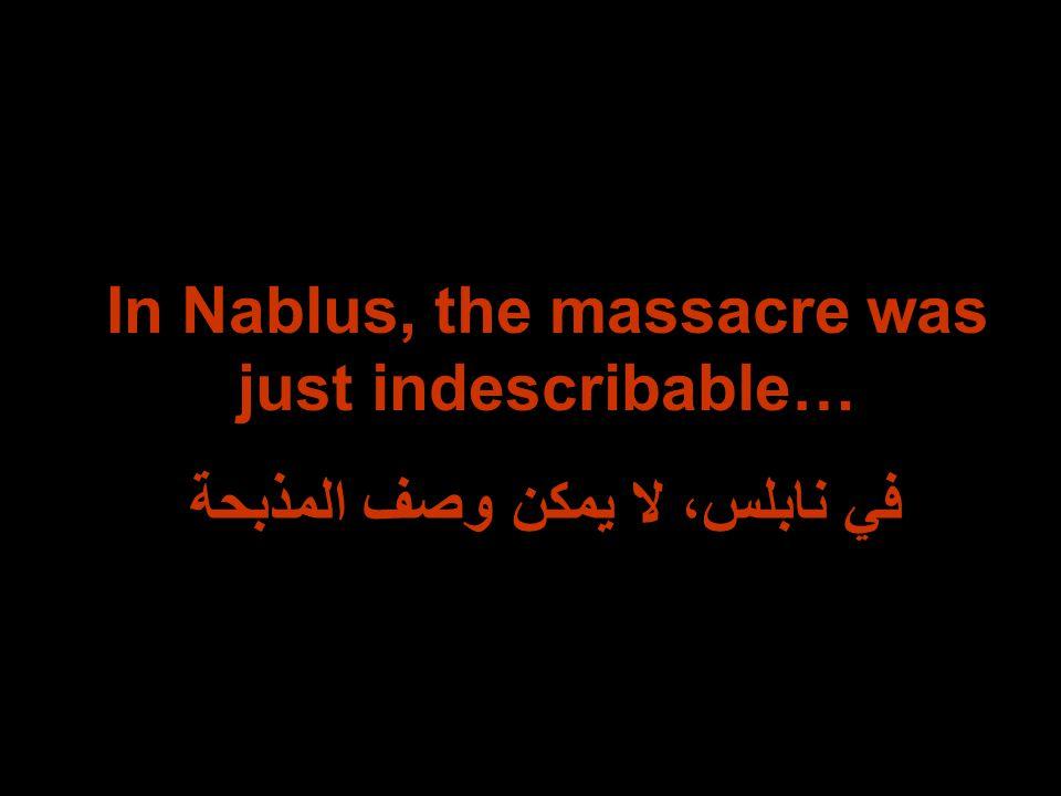In Nablus, the massacre was just indescribable… في نابلس، لا يمكن وصف المذبحة