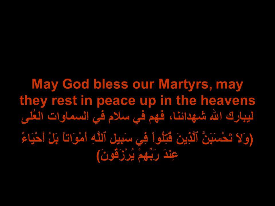 May God bless our Martyrs, may they rest in peace up in the heavens ليبارك الله شهدائنا، فهم في سلام في السماوات العُلى (وَلاَ تَحْسَبَنَّ ٱلَّذِينَ قُتِلُواْ فِي سَبِيلِ ٱللَّهِ أَمْوَاتاً بَلْ أَحْيَاءٌ عِندَ رَبِّهِمْ يُرْزَقُونَ)