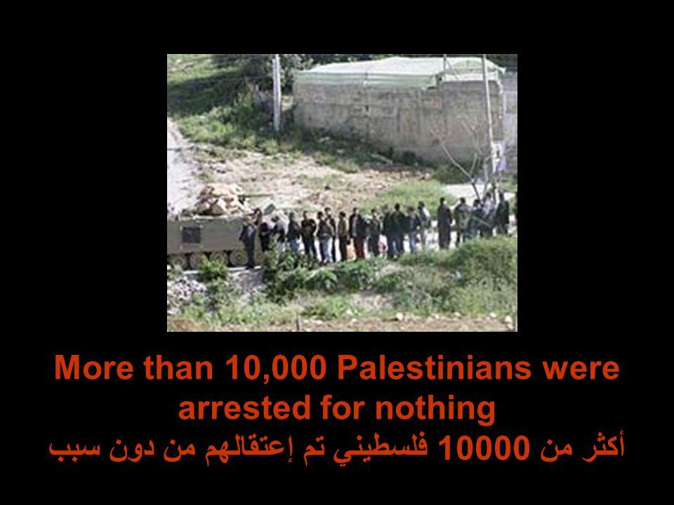 More than 10,000 Palestinians were arrested for nothing أكثر من 10000 فلسطيني تم إعتقالهم من دون سبب