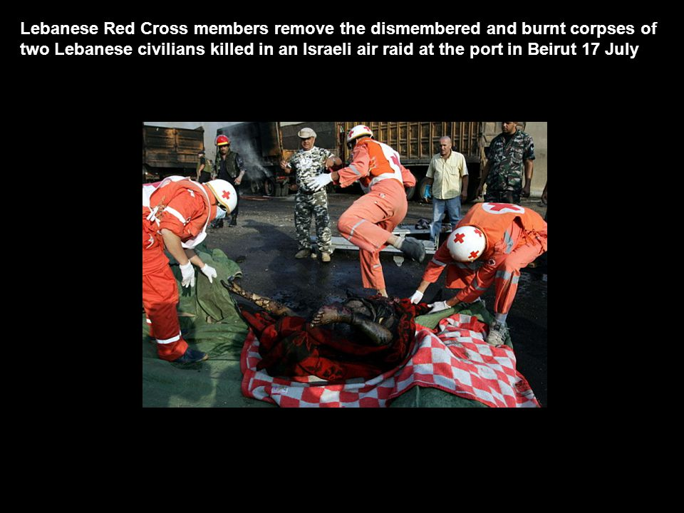 Lebanese Red Cross members remove the dismembered and burnt corpses of two Lebanese civilians killed in an Israeli air raid at the port in Beirut 17 July