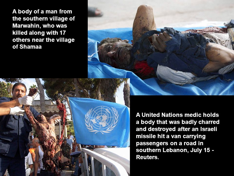 A body of a man from the southern village of Marwahin, who was killed along with 17 others near the village of Shamaa A United Nations medic holds a body that was badly charred and destroyed after an Israeli missile hit a van carrying passengers on a road in southern Lebanon, July 15 - Reuters.