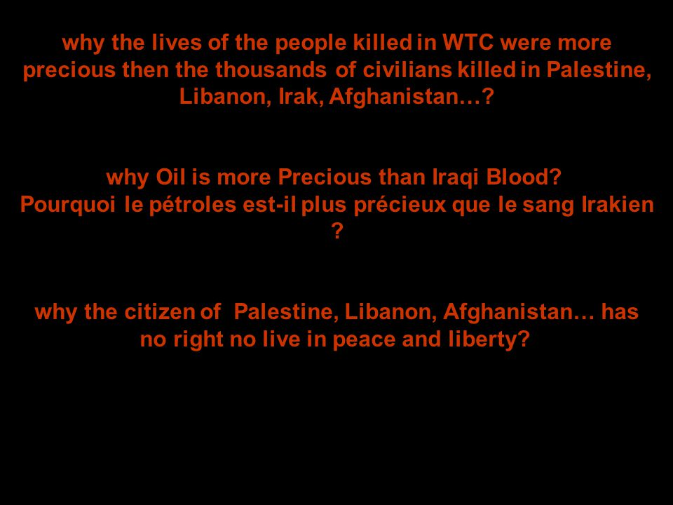 why the lives of the people killed in WTC were more precious then the thousands of civilians killed in Palestine, Libanon, Irak, Afghanistan….