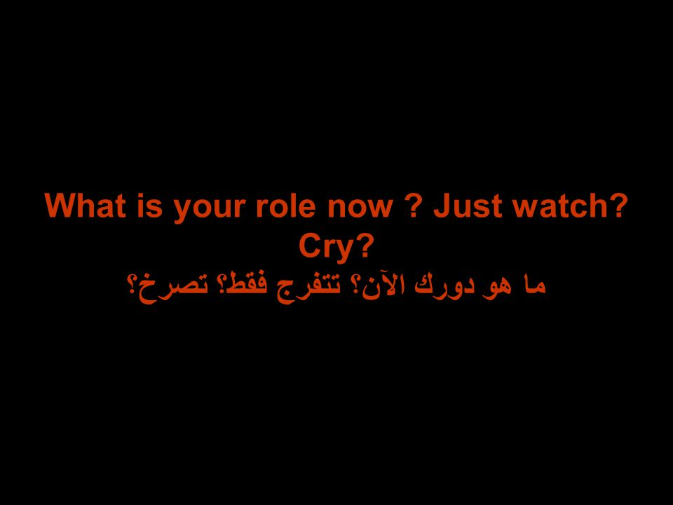 What is your role now ? Just watch? Cry? ما هو دورك الآن؟ تتفرج فقط؟ تصرخ؟