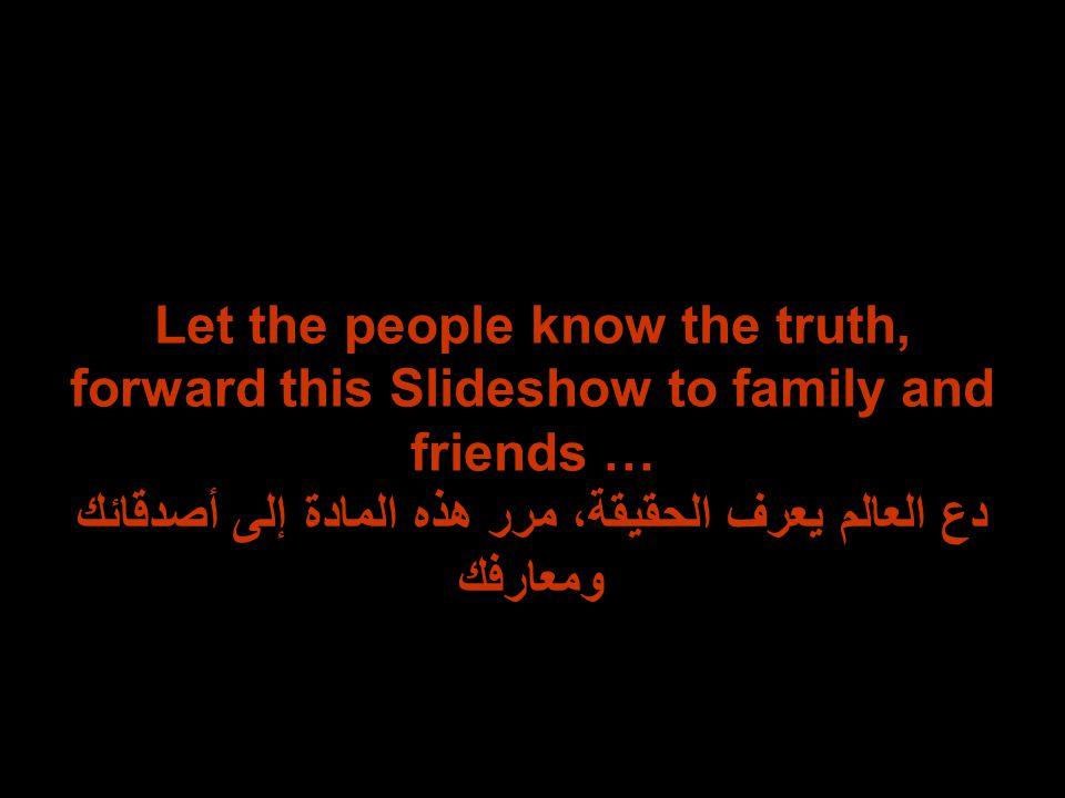 Let the people know the truth, forward this Slideshow to family and friends … دع العالم يعرف الحقيقة، مرر هذه المادة إلى أصدقائك ومعارفك