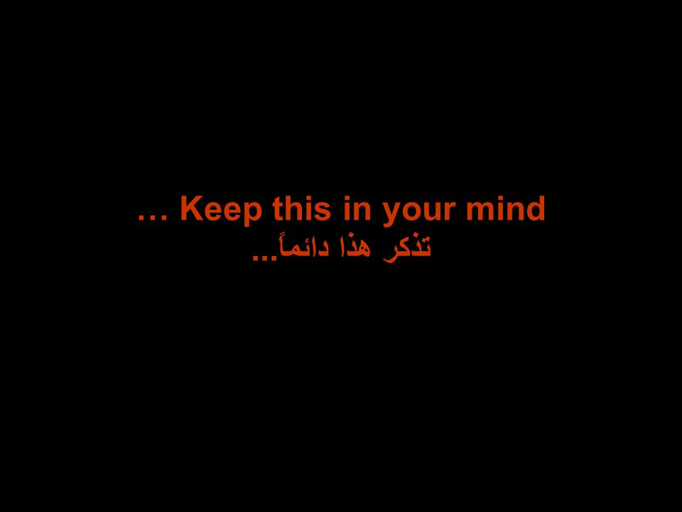 … Keep this in your mind تذكر هذا دائماً...