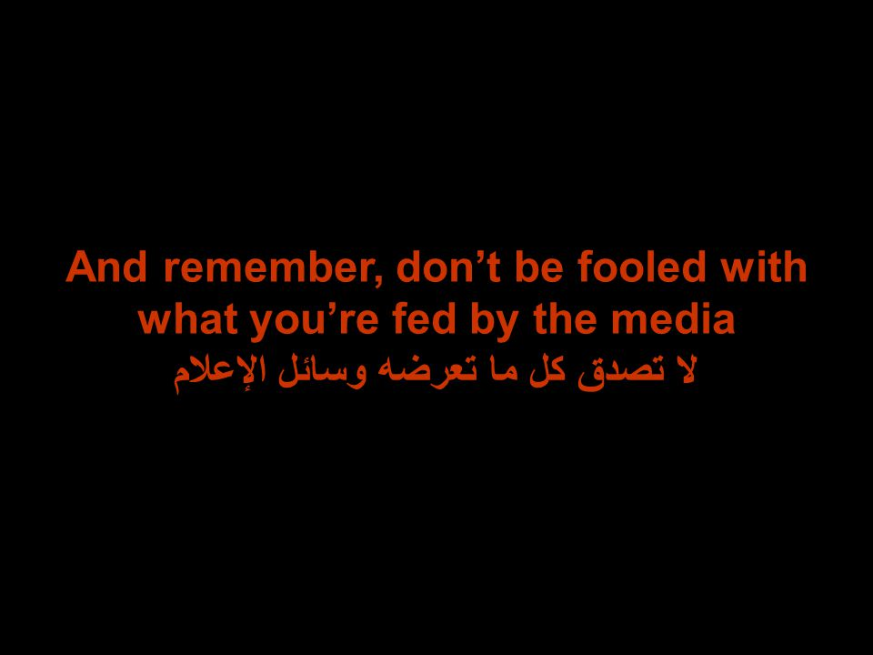 And remember, don't be fooled with what you're fed by the media لا تصدق كل ما تعرضه وسائل الإعلام
